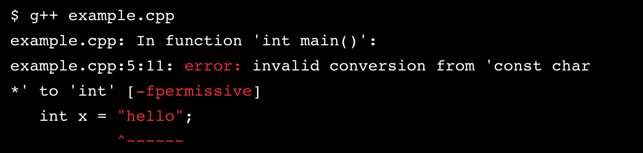 "$ g++ example.cpp example.cpp: In function 'int main()': examplecpp:5:11: error: invalid conversion from 'const char*' to 'int' [-fpermissive] int x = ""hello"";"